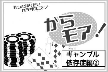<もっと知りたいカラダのこと!>からモア! -ギャンブル依存症編2-