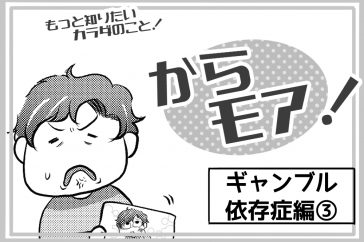 <もっと知りたいカラダのこと!>からモア! -ギャンブル依存症編3-